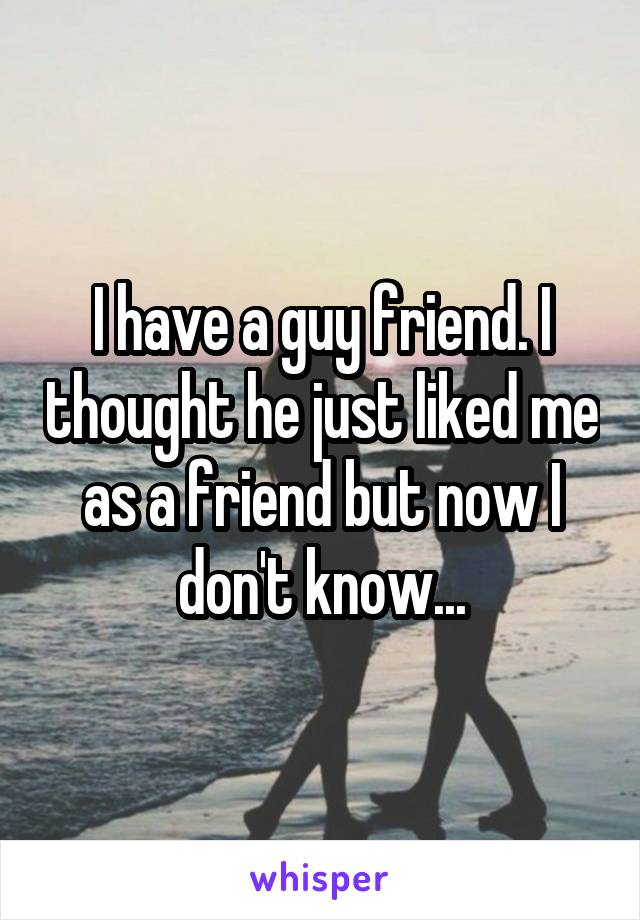 I have a guy friend. I thought he just liked me as a friend but now I don't know...