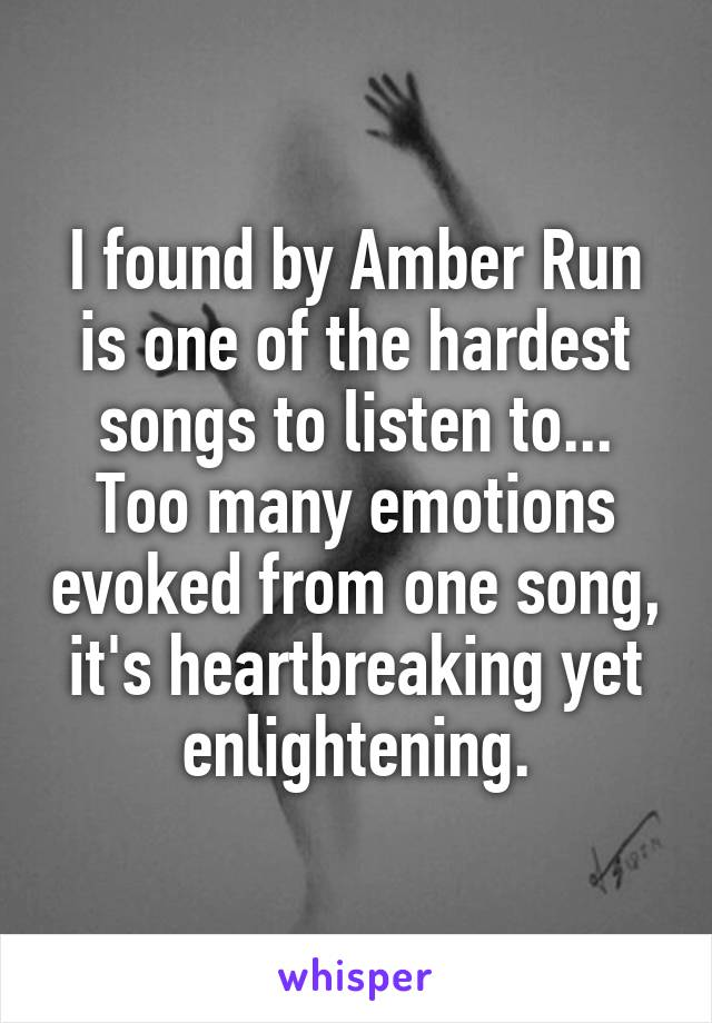 I found by Amber Run is one of the hardest songs to listen to... Too many emotions evoked from one song, it's heartbreaking yet enlightening.