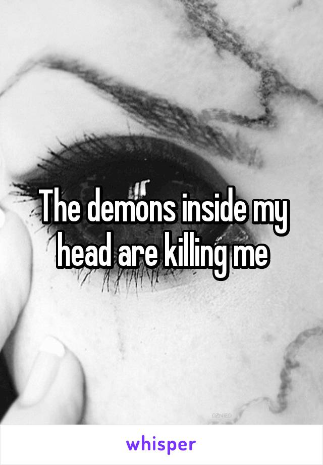 The demons inside my head are killing me