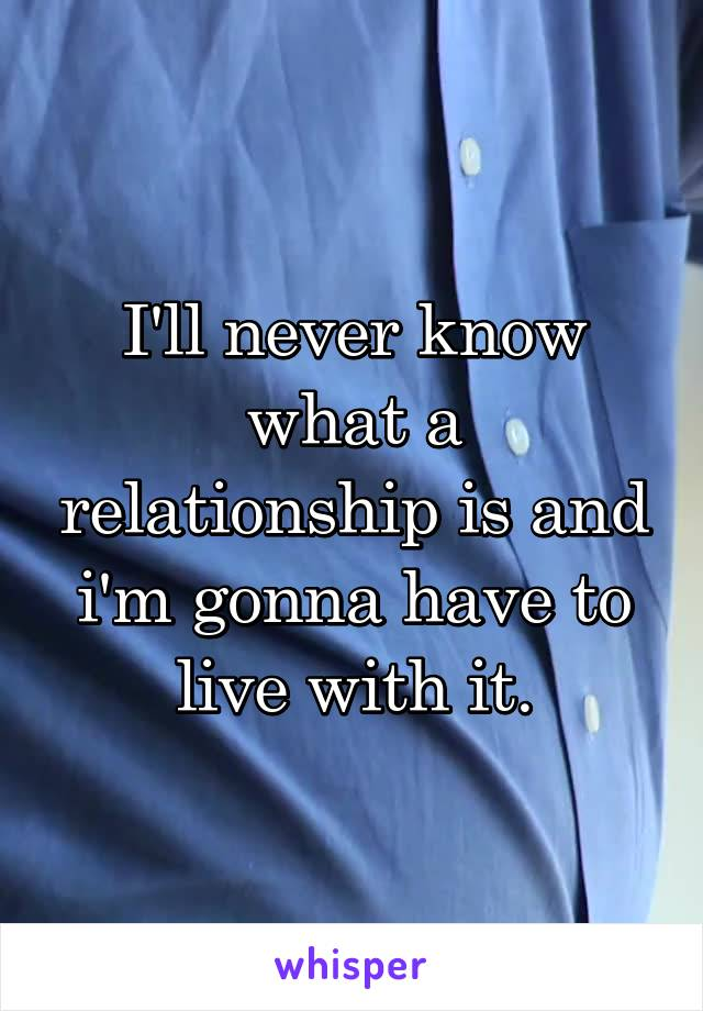 I'll never know what a relationship is and i'm gonna have to live with it.