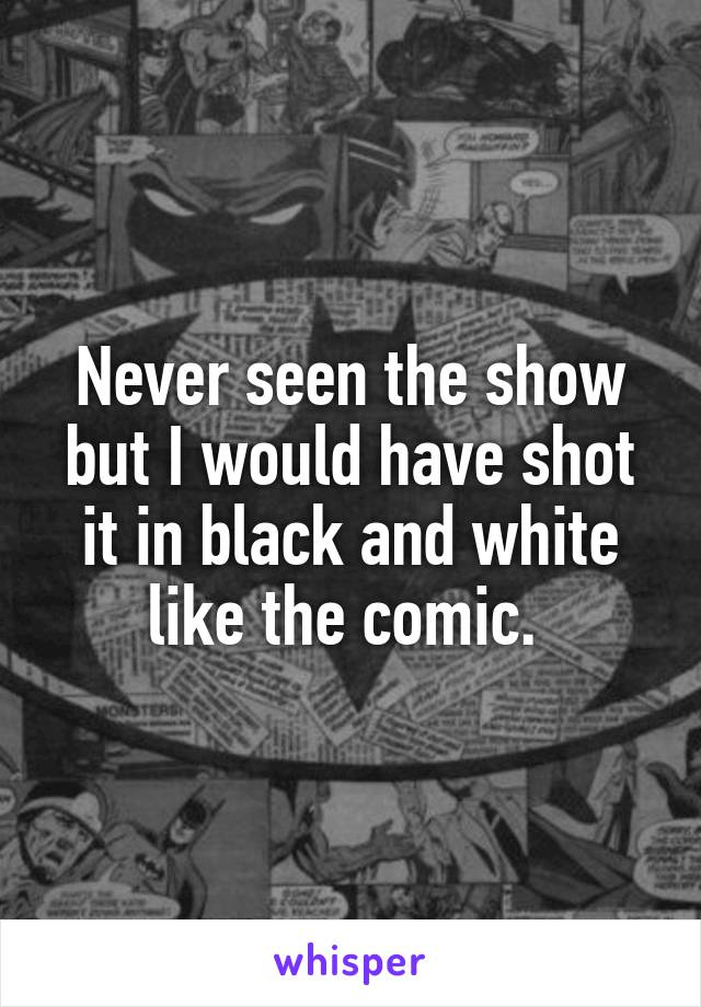 Never seen the show but I would have shot it in black and white like the comic.
