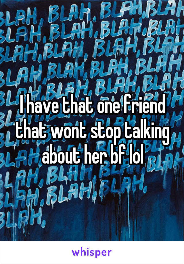 I have that one friend that wont stop talking about her bf lol