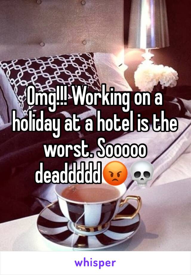 Omg!!! Working on a holiday at a hotel is the worst. Sooooo deaddddd😡💀