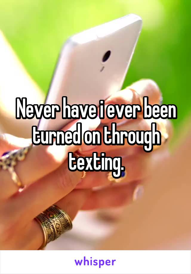 Never have i ever been turned on through texting.
