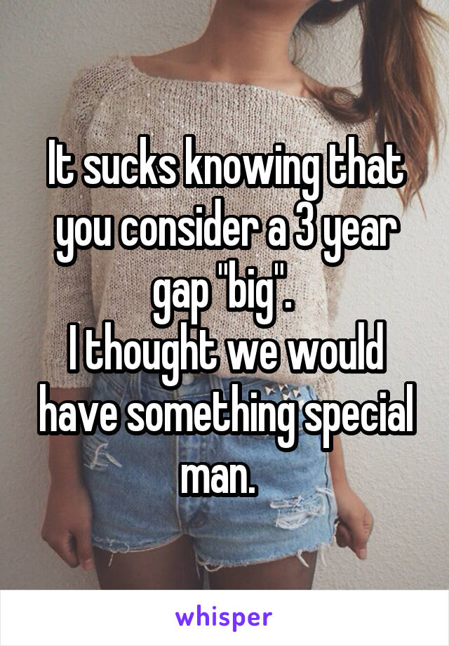 """It sucks knowing that you consider a 3 year gap """"big"""".  I thought we would have something special man."""