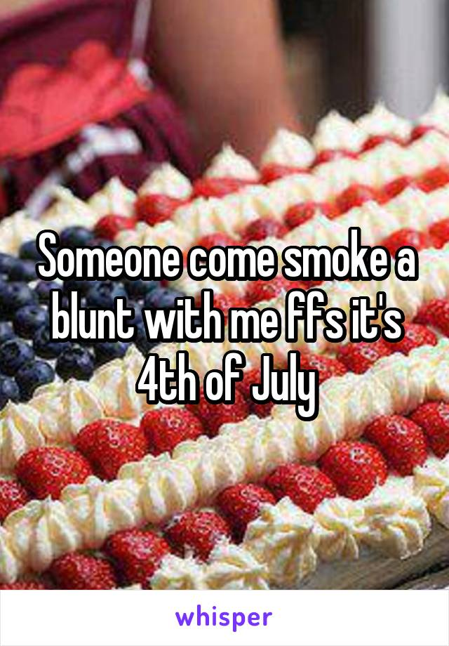Someone come smoke a blunt with me ffs it's 4th of July