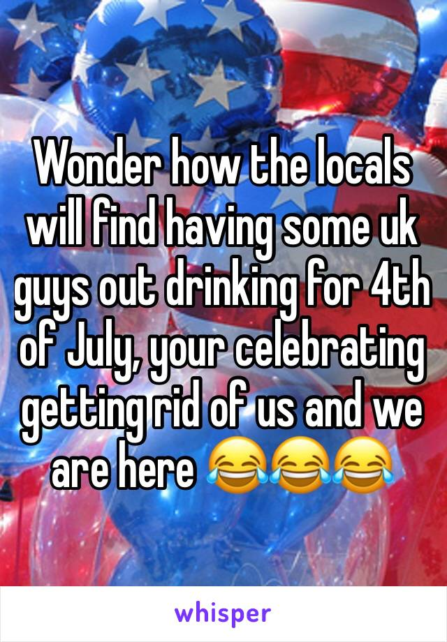 Wonder how the locals will find having some uk guys out drinking for 4th of July, your celebrating getting rid of us and we are here 😂😂😂