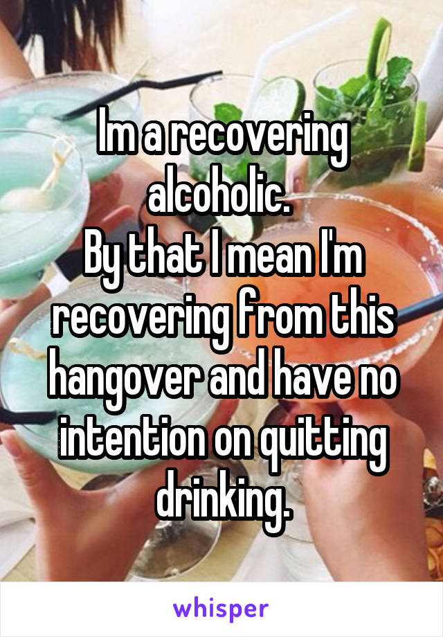 Im a recovering alcoholic.  By that I mean I'm recovering from this hangover and have no intention on quitting drinking.