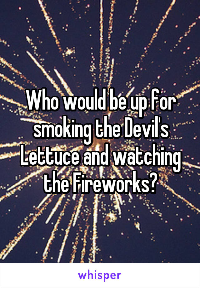 Who would be up for smoking the Devil's Lettuce and watching the Fireworks?
