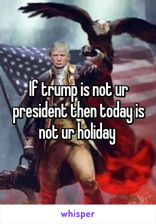 If trump is not ur president then today is not ur holiday