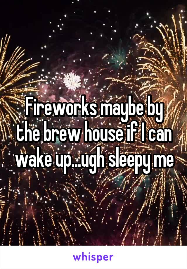 Fireworks maybe by the brew house if I can wake up...ugh sleepy me