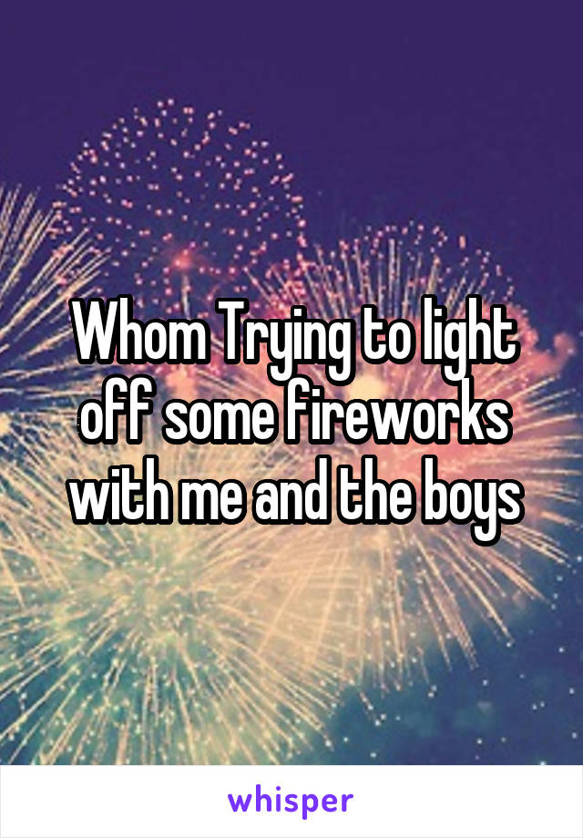 Whom Trying to light off some fireworks with me and the boys