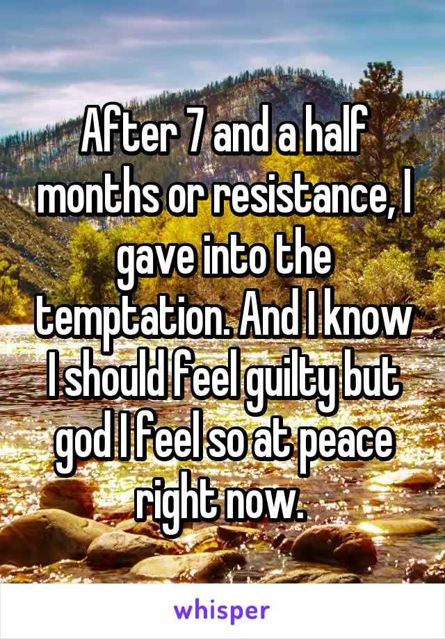 After 7 and a half months or resistance, I gave into the temptation. And I know I should feel guilty but god I feel so at peace right now.