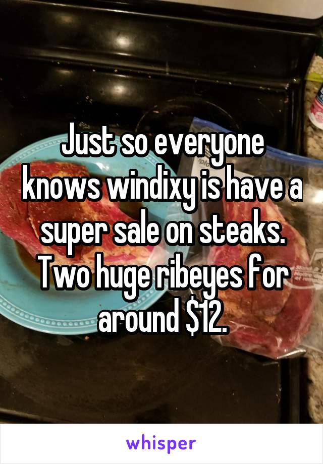 Just so everyone knows windixy is have a super sale on steaks. Two huge ribeyes for around $12.
