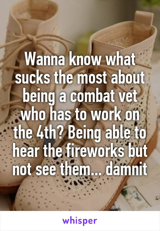Wanna know what sucks the most about being a combat vet who has to work on the 4th? Being able to hear the fireworks but not see them... damnit