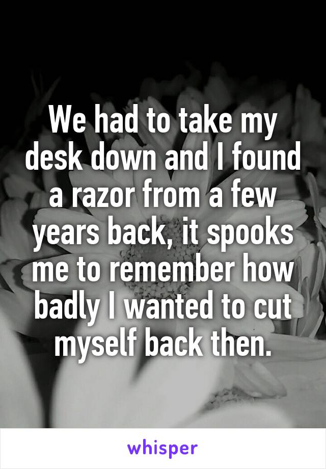 We had to take my desk down and I found a razor from a few years back, it spooks me to remember how badly I wanted to cut myself back then.
