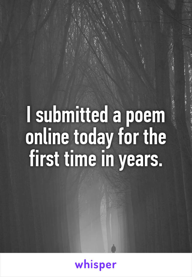 I submitted a poem online today for the first time in years.