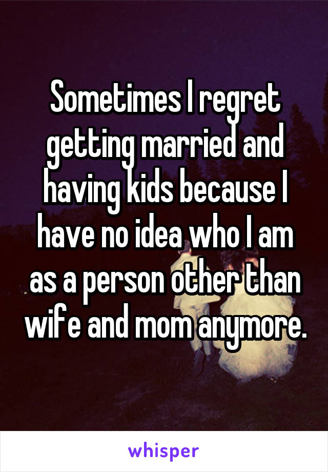 Sometimes I regret getting married and having kids because I have no idea who I am as a person other than wife and mom anymore.