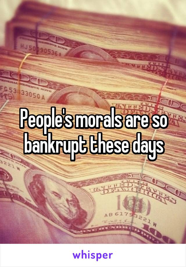 People's morals are so bankrupt these days