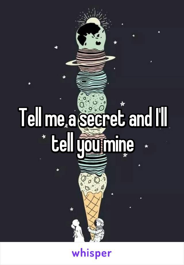 Tell me a secret and I'll tell you mine