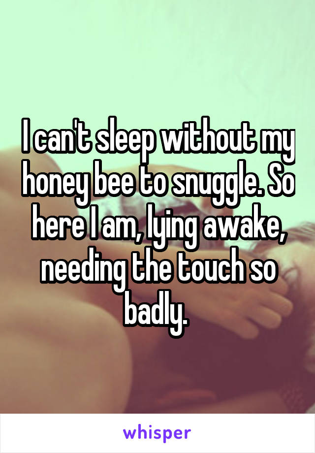 I can't sleep without my honey bee to snuggle. So here I am, lying awake, needing the touch so badly.
