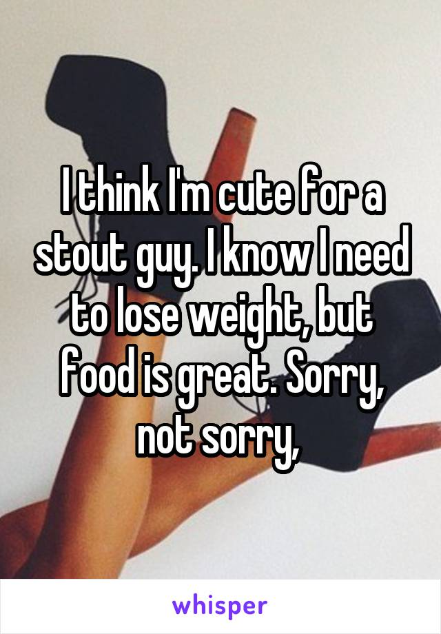 I think I'm cute for a stout guy. I know I need to lose weight, but food is great. Sorry, not sorry,