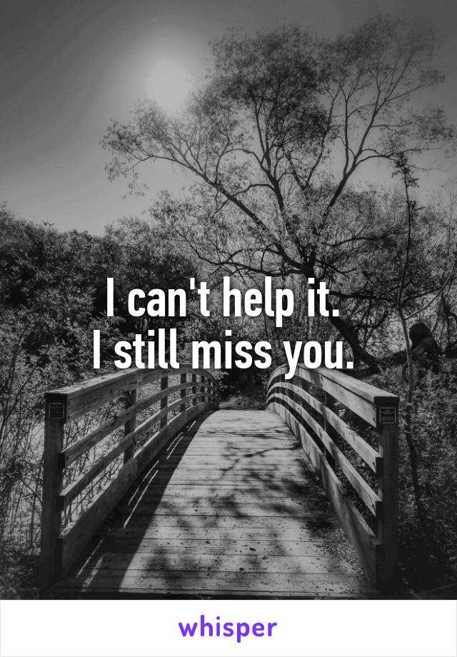 I can't help it.  I still miss you.