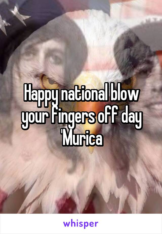 Happy national blow your fingers off day 'Murica