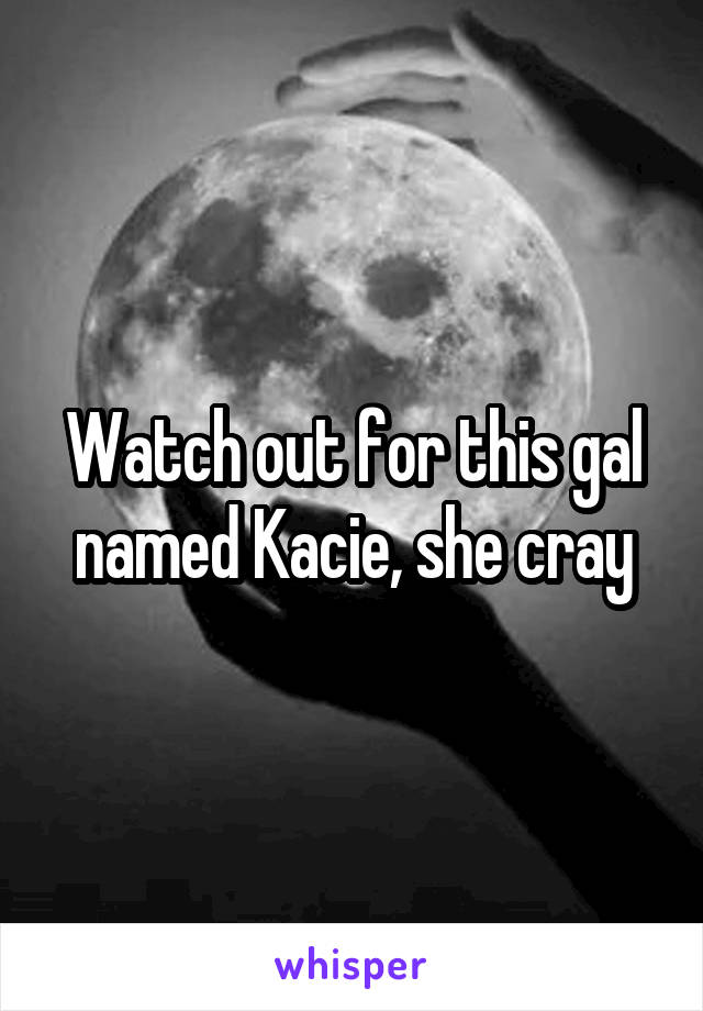 Watch out for this gal named Kacie, she cray