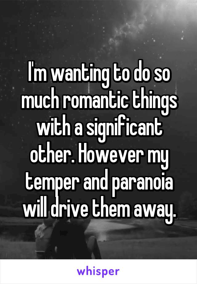 I'm wanting to do so much romantic things with a significant other. However my temper and paranoia will drive them away.