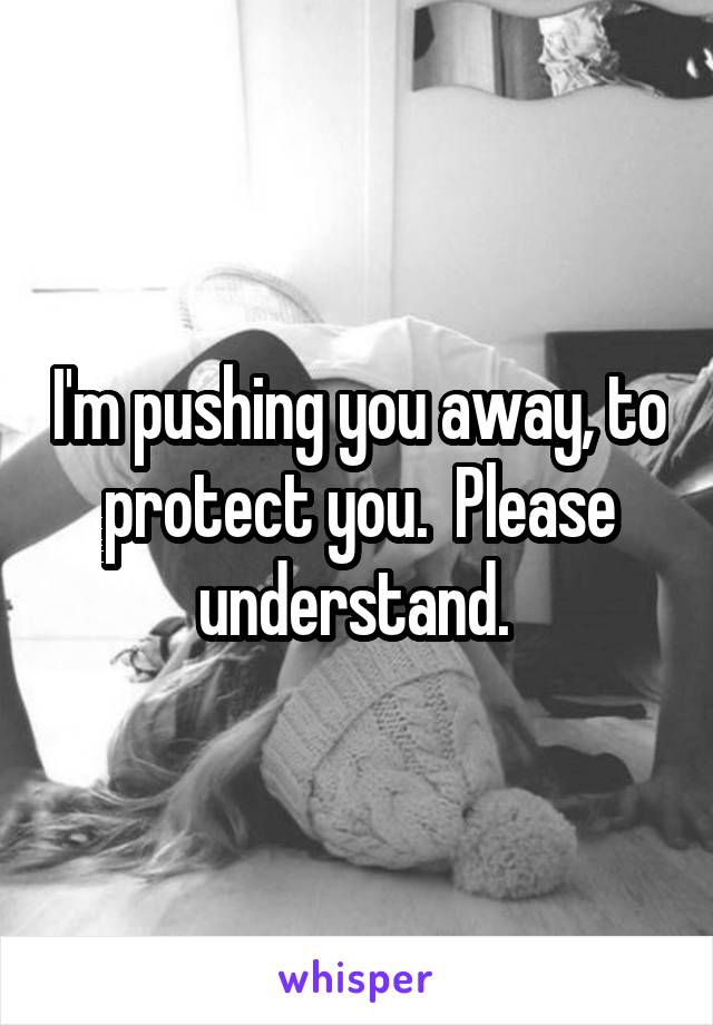 I'm pushing you away, to protect you.  Please understand.