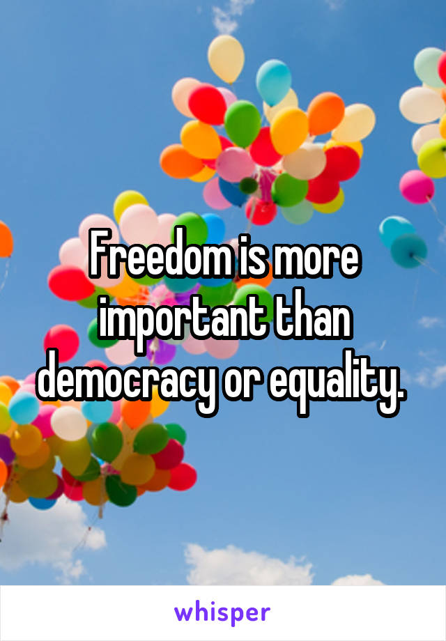 Freedom is more important than democracy or equality.