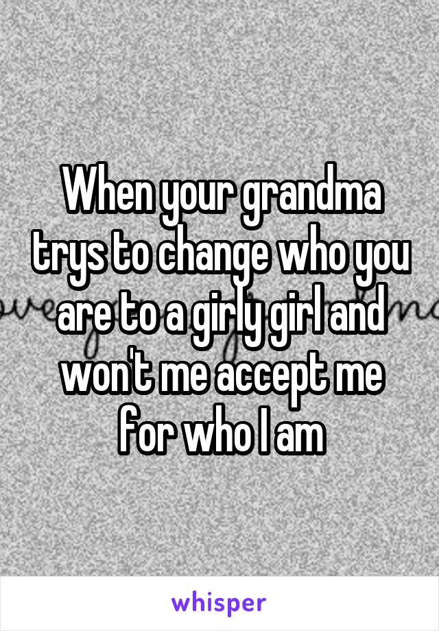 When your grandma trys to change who you are to a girly girl and won't me accept me for who I am