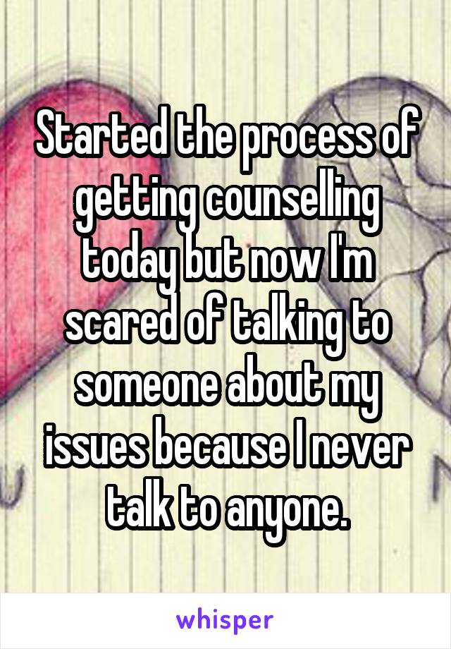 Started the process of getting counselling today but now I'm scared of talking to someone about my issues because I never talk to anyone.