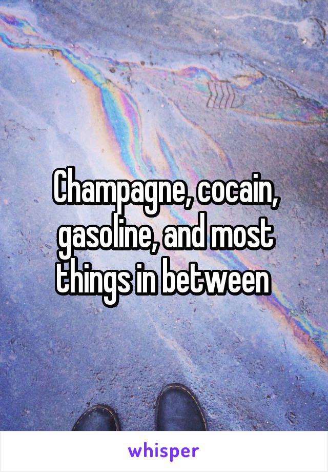Champagne, cocain, gasoline, and most things in between
