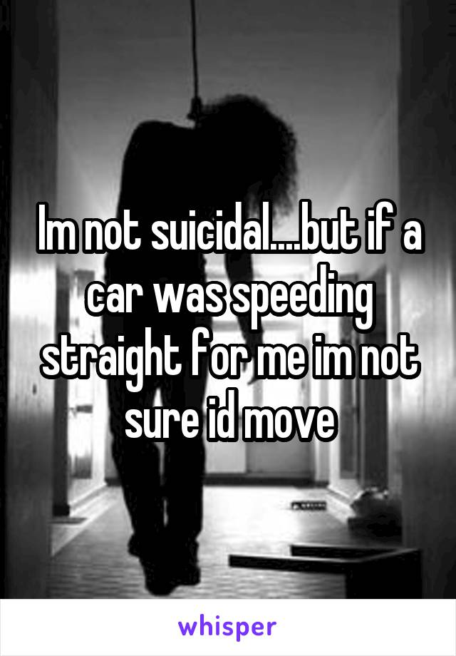 Im not suicidal....but if a car was speeding straight for me im not sure id move
