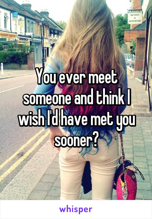 You ever meet someone and think I wish I'd have met you sooner?