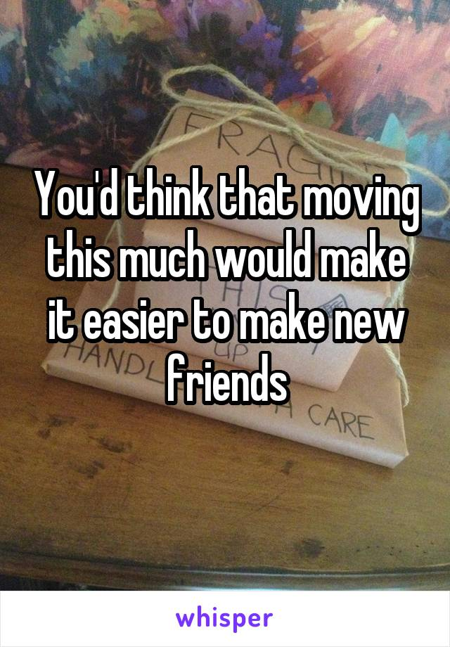 You'd think that moving this much would make it easier to make new friends