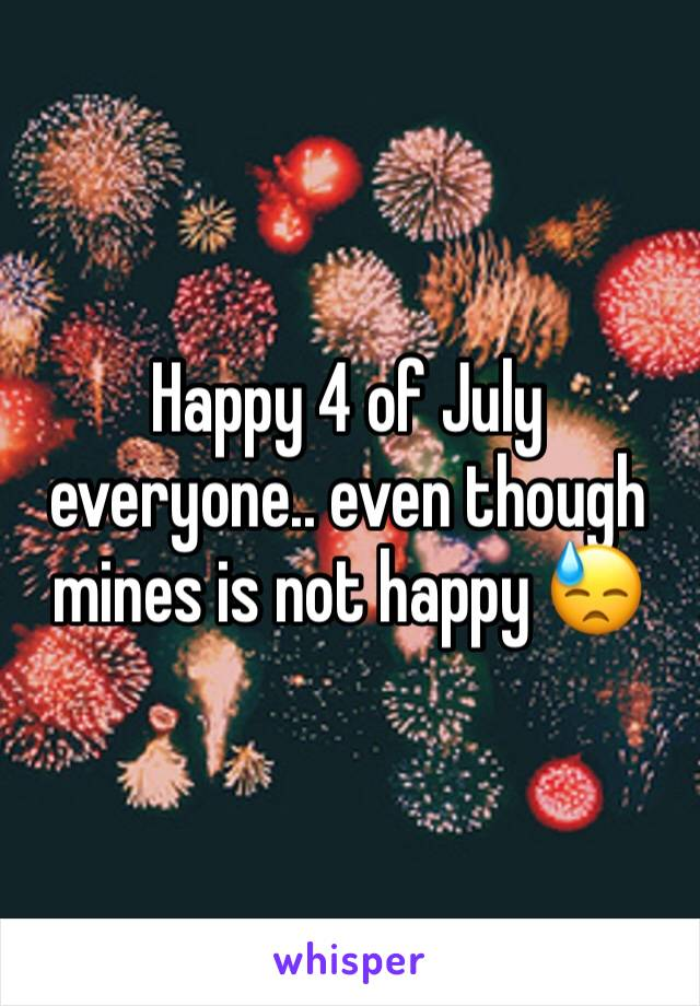 Happy 4 of July everyone.. even though mines is not happy 😓