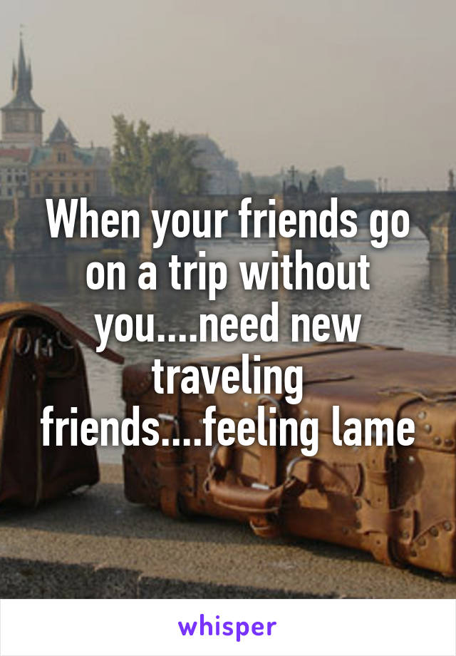 When your friends go on a trip without you....need new traveling friends....feeling lame