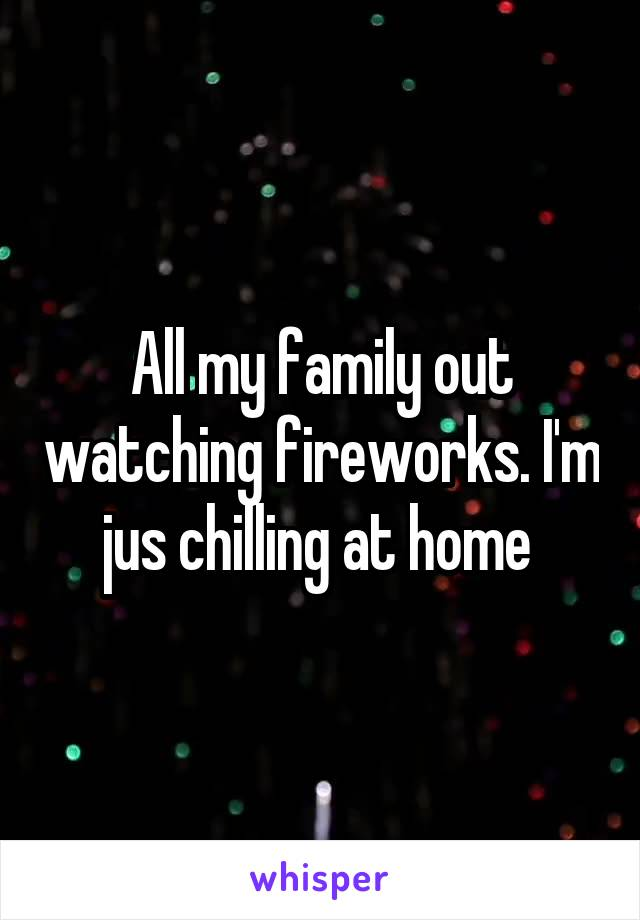 All my family out watching fireworks. I'm jus chilling at home