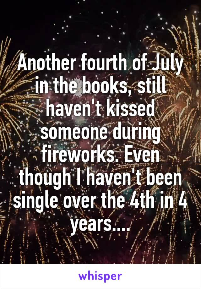 Another fourth of July in the books, still haven't kissed someone during fireworks. Even though I haven't been single over the 4th in 4 years....
