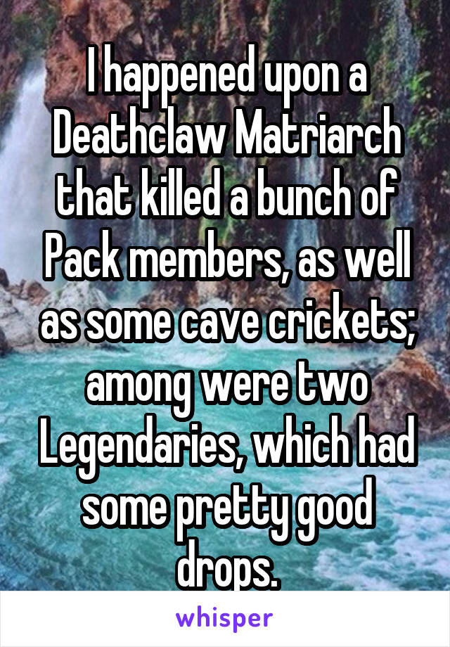 I happened upon a Deathclaw Matriarch that killed a bunch of Pack members, as well as some cave crickets; among were two Legendaries, which had some pretty good drops.