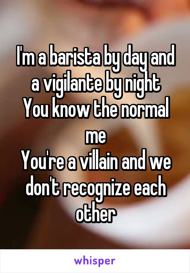 I'm a barista by day and a vigilante by night You know the normal me You're a villain and we don't recognize each other