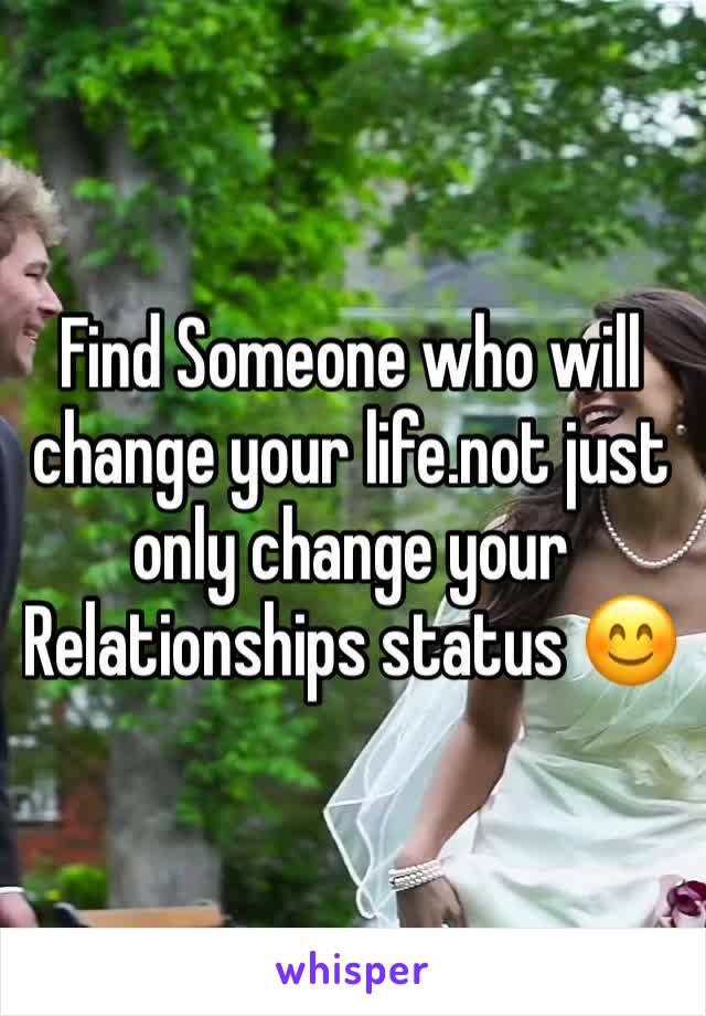 Find Someone who will change your life.not just only change your Relationships status 😊