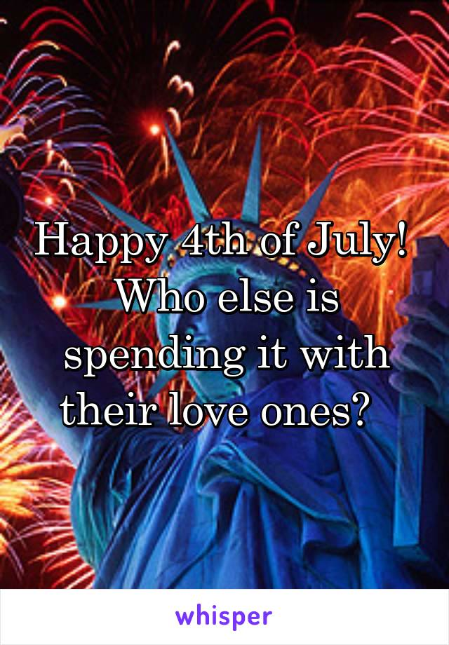 Happy 4th of July!  Who else is spending it with their love ones?