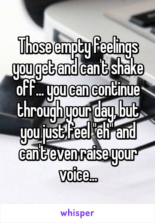"""Those empty feelings you get and can't shake off... you can continue through your day, but you just feel """"eh"""" and can't even raise your voice..."""