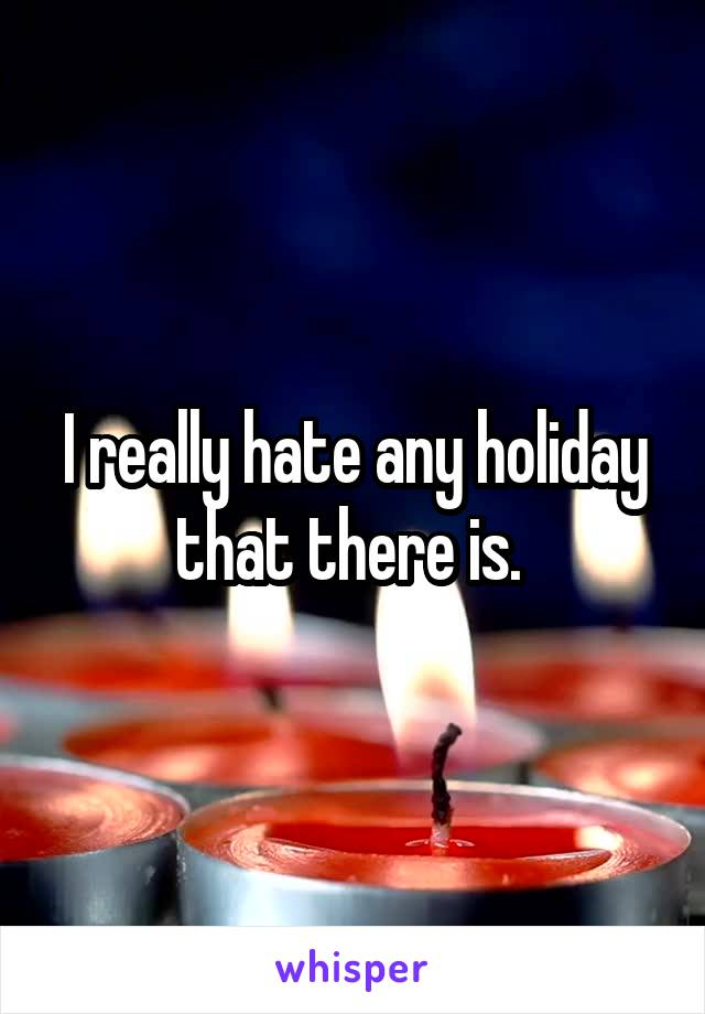 I really hate any holiday that there is.