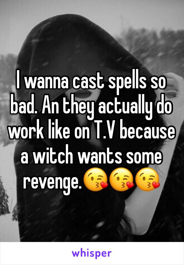 I wanna cast spells so bad. An they actually do work like on T.V because a witch wants some revenge.😘😘😘