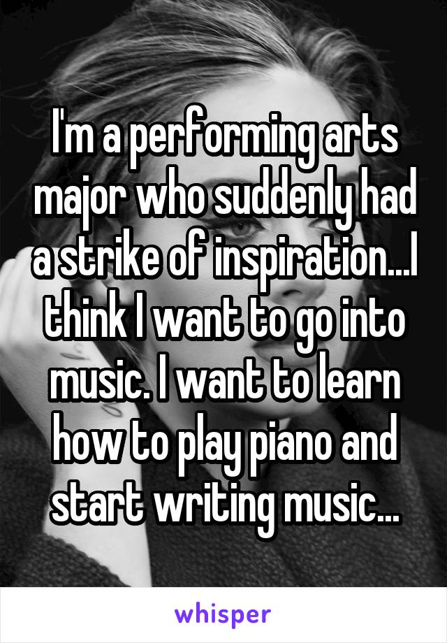 I'm a performing arts major who suddenly had a strike of inspiration...I think I want to go into music. I want to learn how to play piano and start writing music...